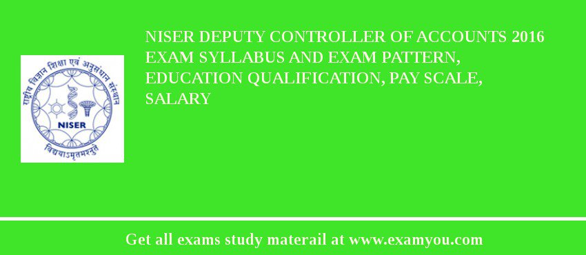 NISER Deputy Controller of Accounts 2019 Exam Syllabus And Exam Pattern, Education Qualification, Pay scale, Salary