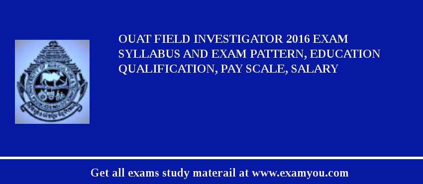 OUAT Field Investigator 2020 Exam Syllabus And Exam Pattern, Education Qualification, Pay scale, Salary