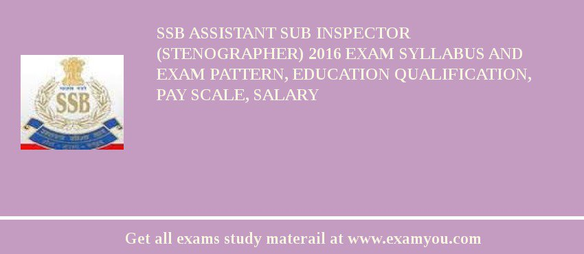 SSB Assistant Sub Inspector (Stenographer) 2020 Exam Syllabus And Exam Pattern, Education Qualification, Pay scale, Salary