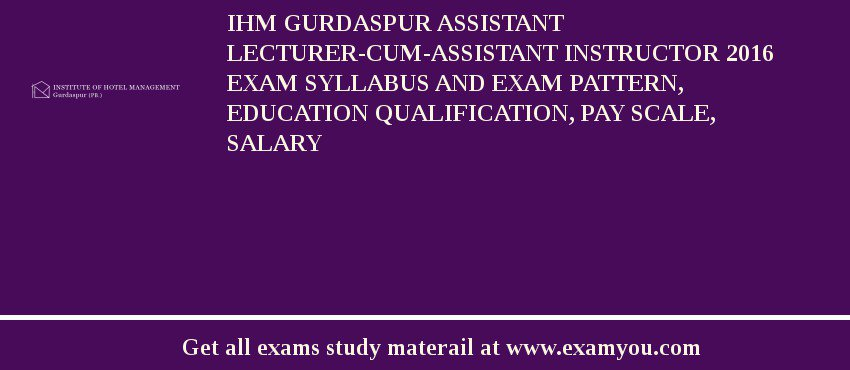 IHM Gurdaspur Assistant Lecturer-cum-Assistant Instructor 2019 Exam Syllabus And Exam Pattern, Education Qualification, Pay scale, Salary