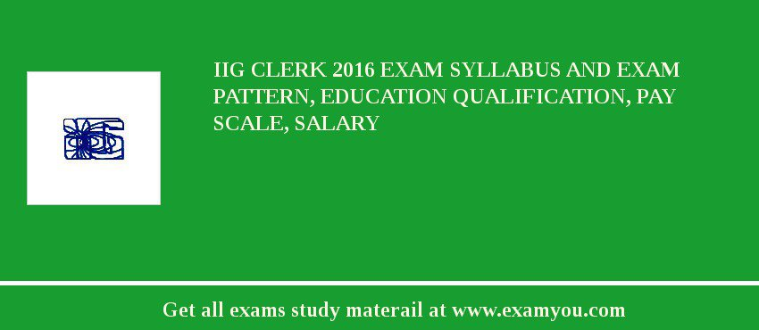 IIG Clerk 2020 Exam Syllabus And Exam Pattern, Education Qualification, Pay scale, Salary