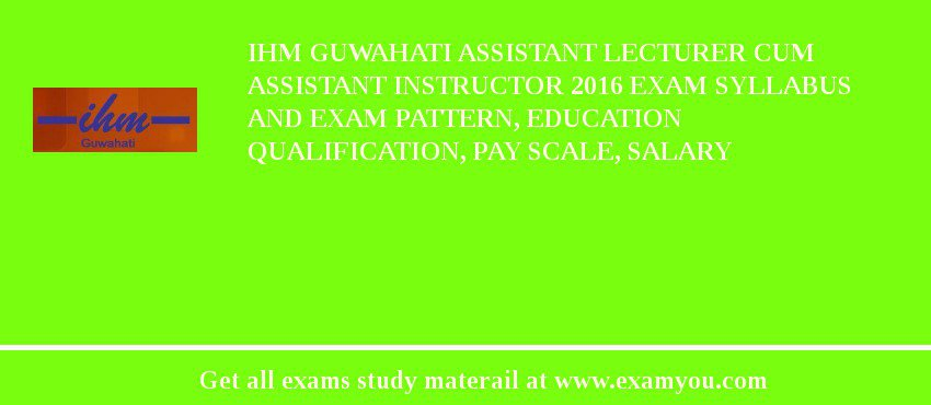 IHM Guwahati Assistant Lecturer cum Assistant Instructor 2020 Exam Syllabus And Exam Pattern, Education Qualification, Pay scale, Salary