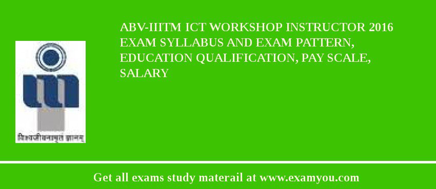 ABV-IIITM ICT Workshop Instructor 2020 Exam Syllabus And Exam Pattern, Education Qualification, Pay scale, Salary