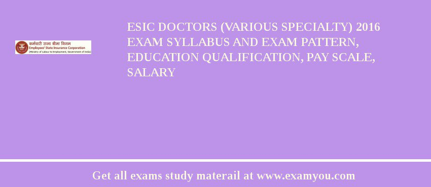ESIC Doctors (Various Specialty) 2019 Exam Syllabus And Exam Pattern, Education Qualification, Pay scale, Salary