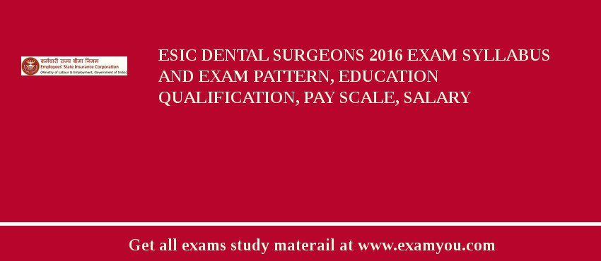 ESIC Dental Surgeons 2019 Exam Syllabus And Exam Pattern, Education Qualification, Pay scale, Salary