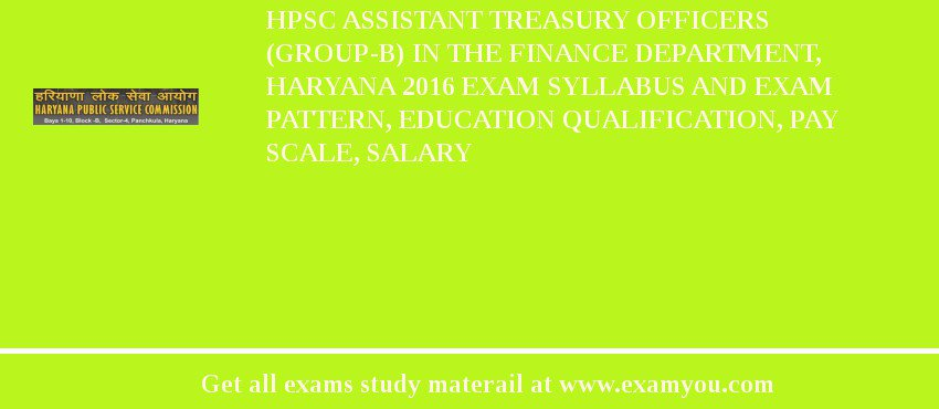 HPSC Assistant Treasury Officers (Group-B) in the Finance Department, Haryana 2019 Exam Syllabus And Exam Pattern, Education Qualification, Pay scale, Salary