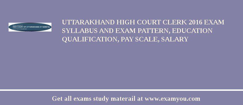Uttarakhand High Court Clerk 2020 Exam Syllabus And Exam Pattern, Education Qualification, Pay scale, Salary