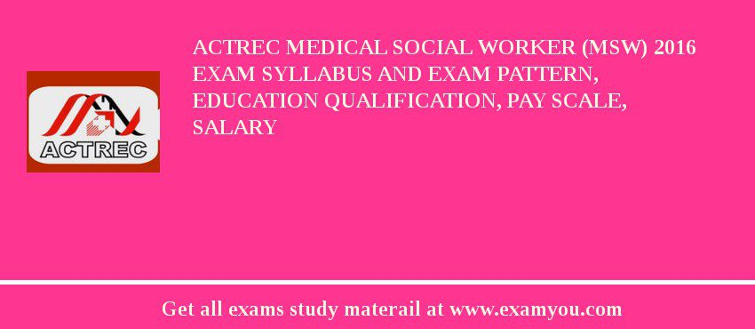 ACTREC Medical Social Worker (MSW) 2019 Exam Syllabus And Exam Pattern, Education Qualification, Pay scale, Salary