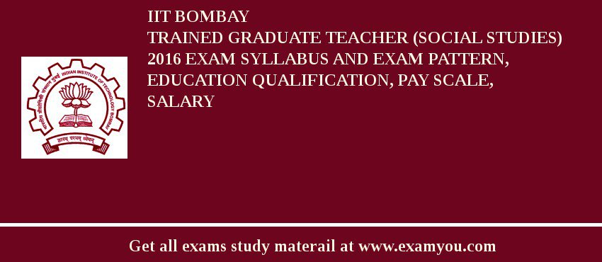 IIT Bombay Trained Graduate Teacher (Social Studies) 2019 Exam Syllabus And Exam Pattern, Education Qualification, Pay scale, Salary