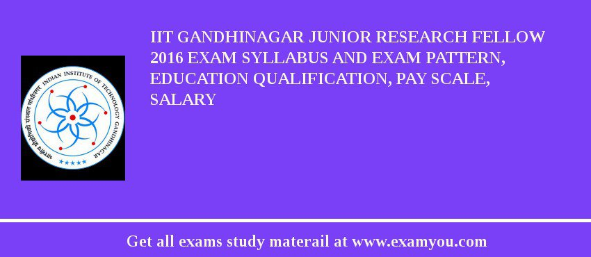 IIT Gandhinagar Junior Research Fellow 2020 Exam Syllabus And Exam Pattern, Education Qualification, Pay scale, Salary