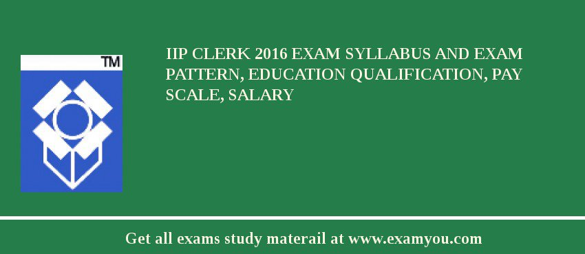 IIP Clerk 2020 Exam Syllabus And Exam Pattern, Education Qualification, Pay scale, Salary
