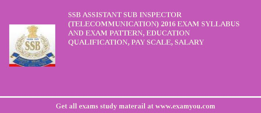 SSB Assistant Sub Inspector (Telecommunication) 2020 Exam Syllabus And Exam Pattern, Education Qualification, Pay scale, Salary