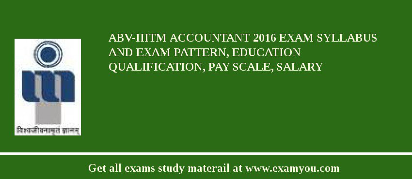 ABV-IIITM Accountant 2020 Exam Syllabus And Exam Pattern, Education Qualification, Pay scale, Salary
