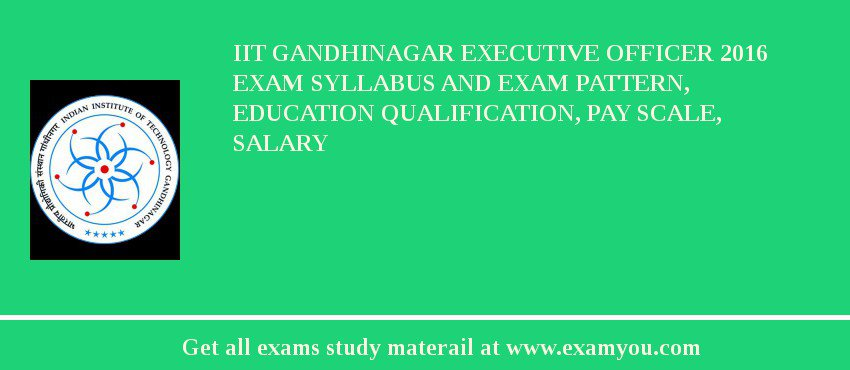IIT Gandhinagar Executive Officer 2020 Exam Syllabus And Exam Pattern, Education Qualification, Pay scale, Salary