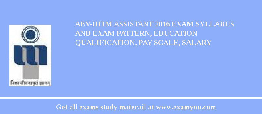 ABV-IIITM Assistant 2020 Exam Syllabus And Exam Pattern, Education Qualification, Pay scale, Salary