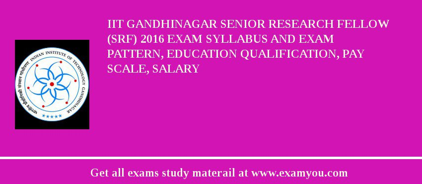 IIT Gandhinagar Senior Research Fellow (SRF) 2020 Exam Syllabus And Exam Pattern, Education Qualification, Pay scale, Salary