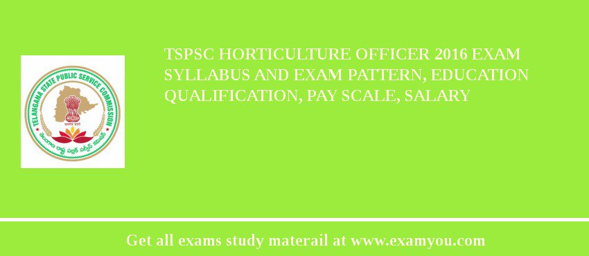 TSPSC Horticulture Officer 2020 Exam Syllabus And Exam Pattern, Education Qualification, Pay scale, Salary
