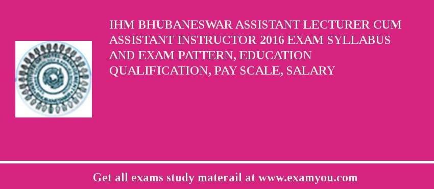 IHM Bhubaneswar Assistant Lecturer Cum Assistant Instructor 2019 Exam Syllabus And Exam Pattern, Education Qualification, Pay scale, Salary