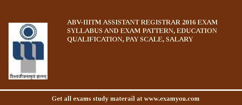 ABV-IIITM Assistant Registrar 2020 Exam Syllabus And Exam Pattern, Education Qualification, Pay scale, Salary