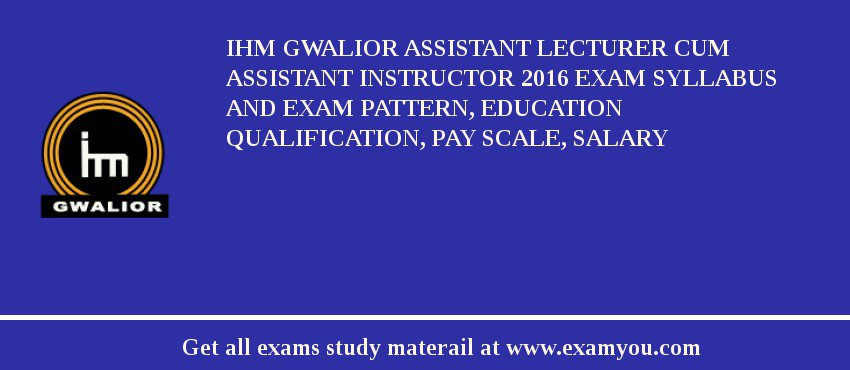 IHM Gwalior Assistant Lecturer cum Assistant Instructor 2019 Exam Syllabus And Exam Pattern, Education Qualification, Pay scale, Salary