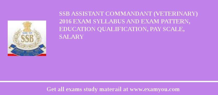 SSB Assistant Commandant (Veterinary) 2020 Exam Syllabus And Exam Pattern, Education Qualification, Pay scale, Salary
