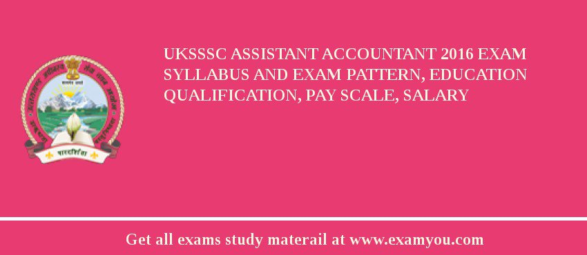 UKSSSC Assistant Accountant 2020 Exam Syllabus And Exam Pattern, Education Qualification, Pay scale, Salary