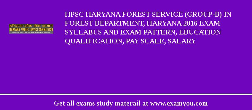 HPSC Haryana Forest Service (Group-B) in Forest Department, Haryana 2019 Exam Syllabus And Exam Pattern, Education Qualification, Pay scale, Salary