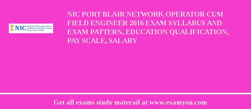 NIC Port Blair Network Operator cum Field Engineer 2019 Exam Syllabus And Exam Pattern, Education Qualification, Pay scale, Salary