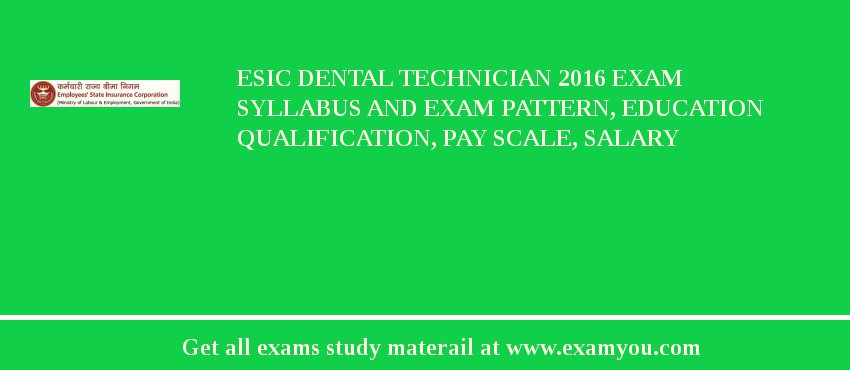 ESIC Dental Technician 2019 Exam Syllabus And Exam Pattern, Education Qualification, Pay scale, Salary