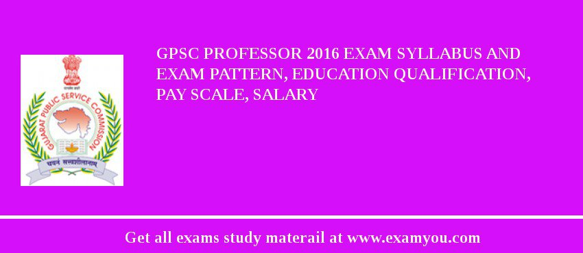 GPSC Professor 2019 Exam Syllabus And Exam Pattern, Education Qualification, Pay scale, Salary